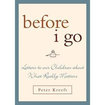 before i go letters to our children about what really matters by peter kreeft